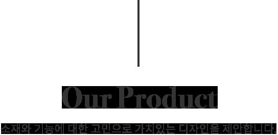 Our Product 소재와 기능에 대한 고민으로 가치있는 디자인을 제안합니다.